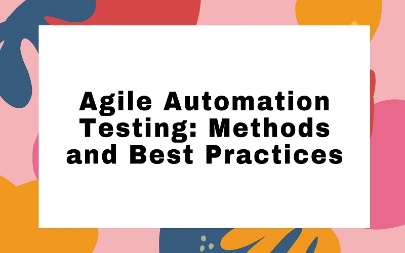 Agile Automation Testing: Methods and Best Practices
