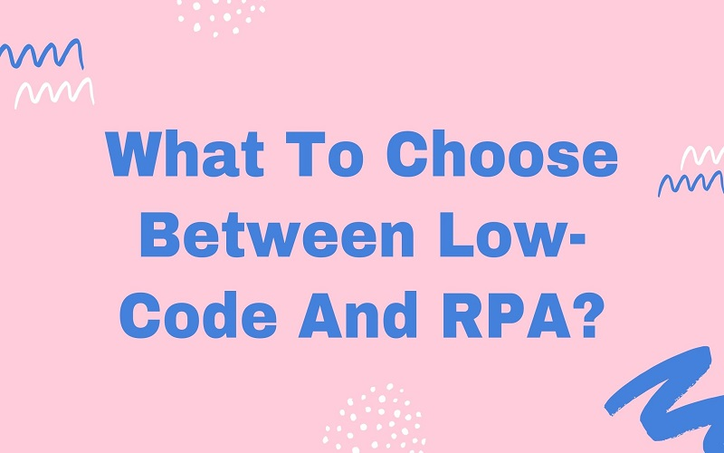 What To Choose Between Low-Code And RPA?